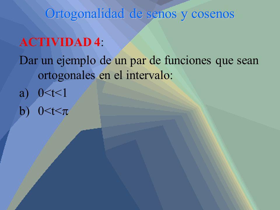 Ortogonalidad de senos y cosenos ACTIVIDAD 4: Dar un ejemplo de un par de funciones que sean ortogonales en el intervalo: a)0<t<1 b)0<t<