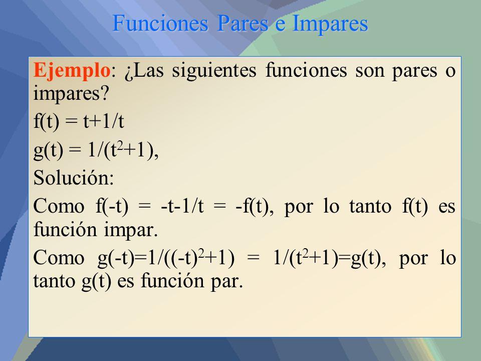 Funciones Pares e Impares Ejemplo: ¿Las siguientes funciones son pares o impares? f(t) = t+1/t g(t) = 1/(t 2 +1), Solución: Como f(-t) = -t-1/t = -f(t