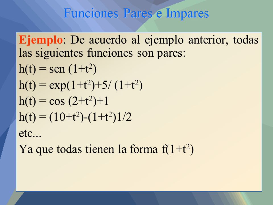 Funciones Pares e Impares Ejemplo: De acuerdo al ejemplo anterior, todas las siguientes funciones son pares: h(t) = sen (1+t 2 ) h(t) = exp(1+t 2 )+5/