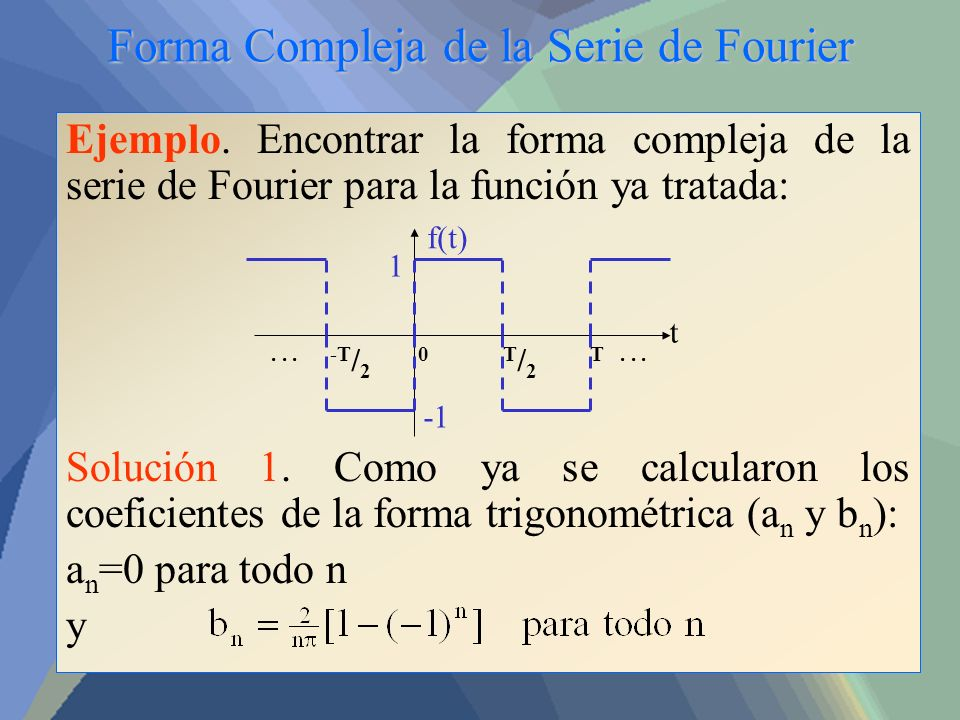 Forma Compleja de la Serie de Fourier Ejemplo. Encontrar la forma compleja de la serie de Fourier para la función ya tratada: Solución 1. Como ya se c