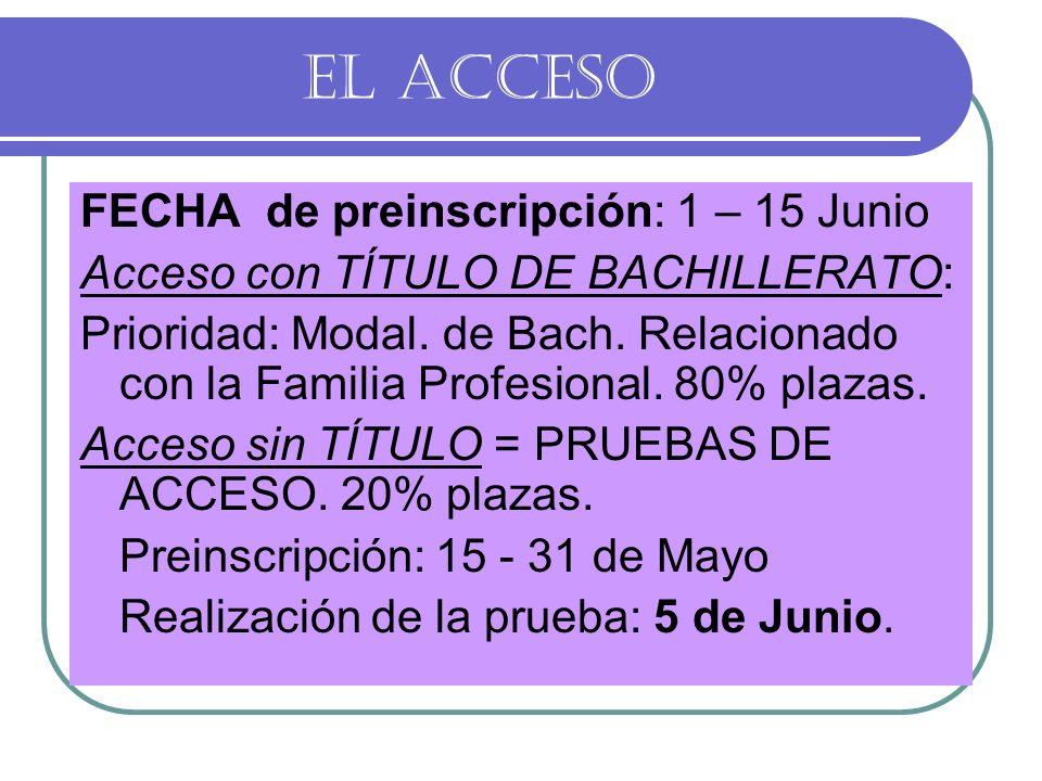EL ACCESO FECHA de preinscripción: 1 – 15 Junio Acceso con TÍTULO DE BACHILLERATO: Prioridad: Modal. de Bach. Relacionado con la Familia Profesional.