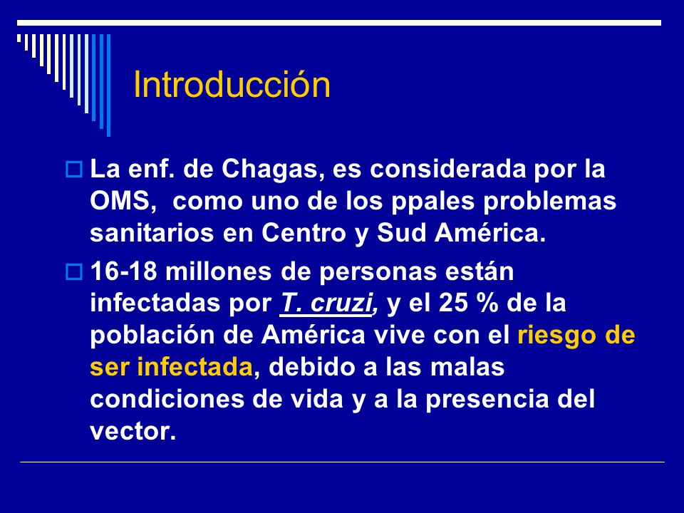 Introducción La enf. de Chagas, es considerada por la OMS, como uno de los ppales problemas sanitarios en Centro y Sud América. 16-18 millones de pers