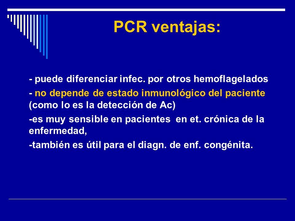 PCR ventajas: - puede diferenciar infec. por otros hemoflagelados - no depende de estado inmunológico del paciente (como lo es la detección de Ac) -es