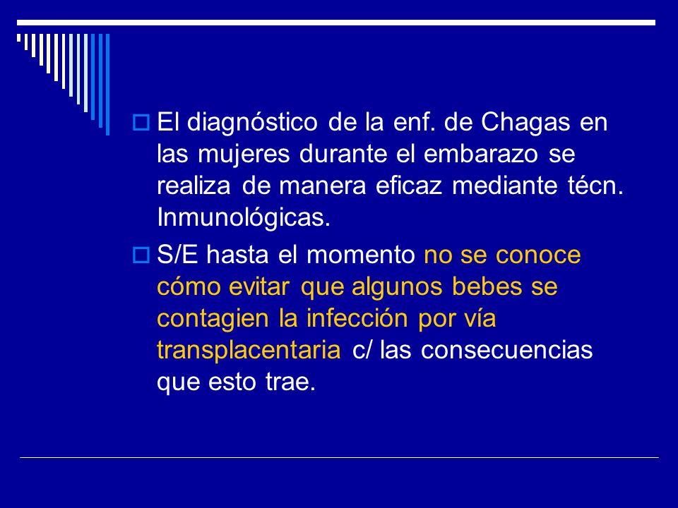 El diagnóstico de la enf. de Chagas en las mujeres durante el embarazo se realiza de manera eficaz mediante técn. Inmunológicas. S/E hasta el momento