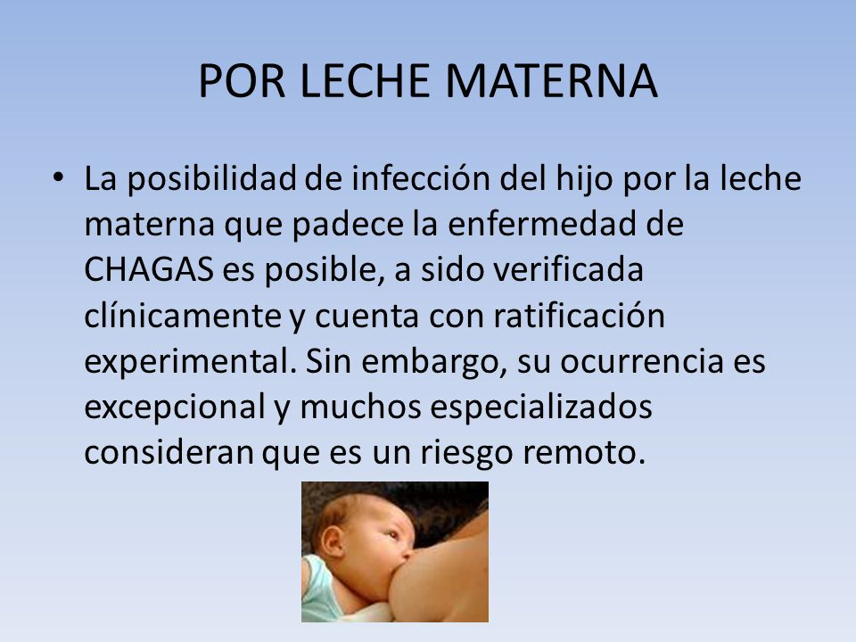 POR LECHE MATERNA La posibilidad de infección del hijo por la leche materna que padece la enfermedad de CHAGAS es posible, a sido verificada clínicame