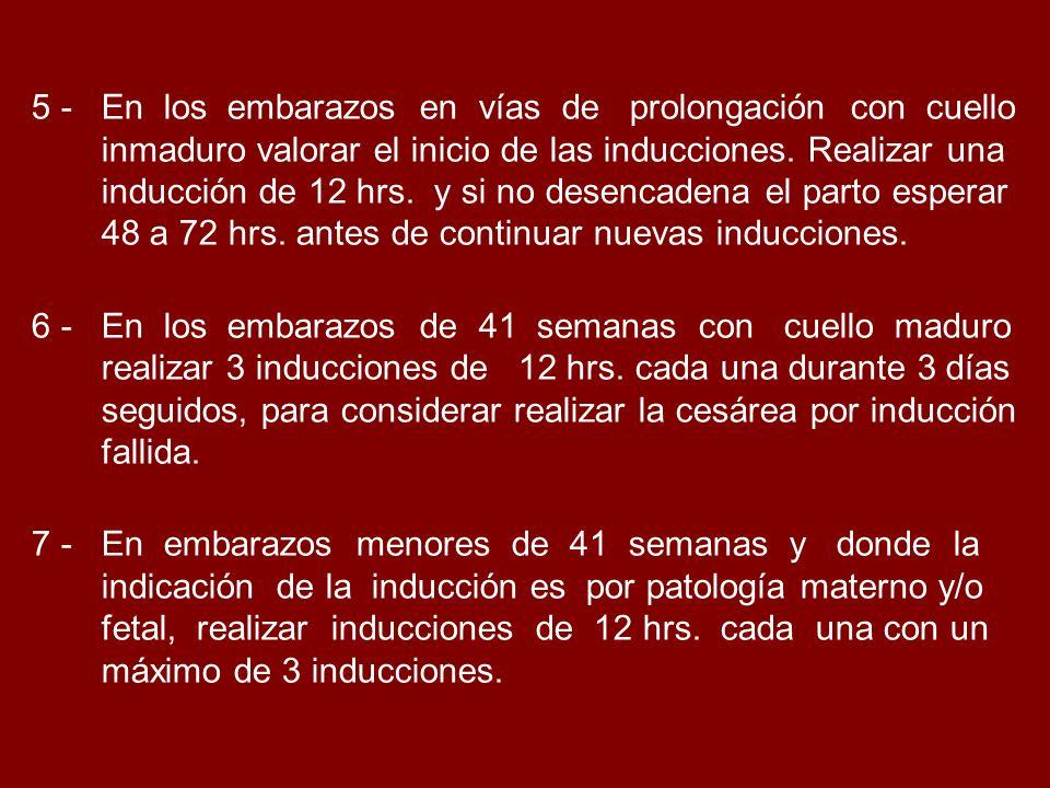 5 - En los embarazos en vías de prolongación con cuello inmaduro valorar el inicio de las inducciones. Realizar una inducción de 12 hrs. y si no desen