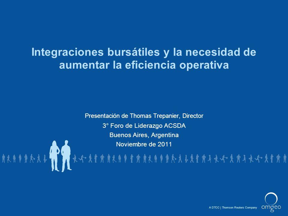 A DTCCThomson Reuters Company Integraciones bursátiles y la necesidad de aumentar la eficiencia operativa Presentación de Thomas Trepanier, Director 3° Foro de Liderazgo ACSDA Buenos Aires, Argentina Noviembre de 2011