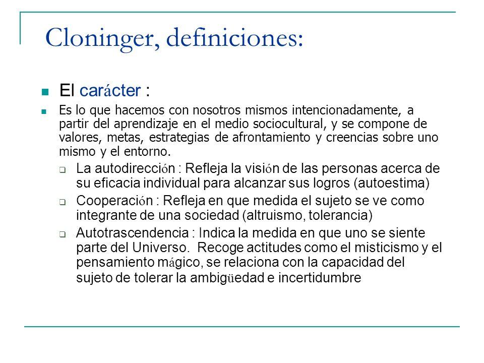 Cloninger, definiciones: El car á cter : Es lo que hacemos con nosotros mismos intencionadamente, a partir del aprendizaje en el medio sociocultural,