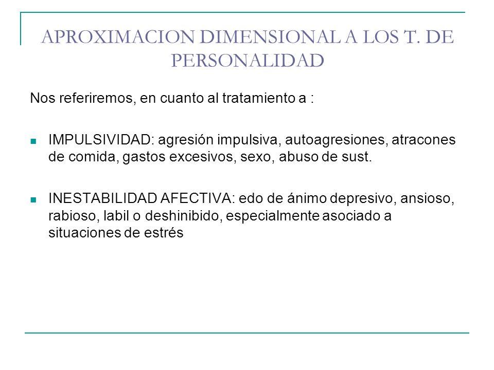 APROXIMACION DIMENSIONAL A LOS T. DE PERSONALIDAD Nos referiremos, en cuanto al tratamiento a : IMPULSIVIDAD: agresión impulsiva, autoagresiones, atra