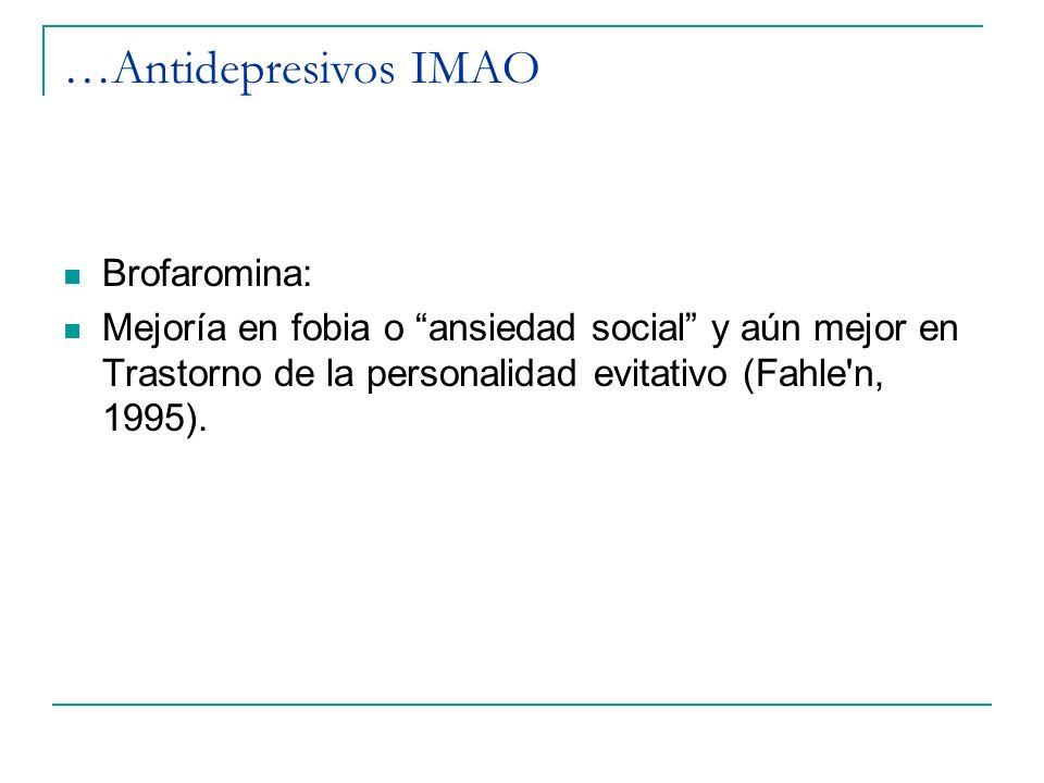 …Antidepresivos IMAO Brofaromina: Mejoría en fobia o ansiedad social y aún mejor en Trastorno de la personalidad evitativo (Fahle'n, 1995).