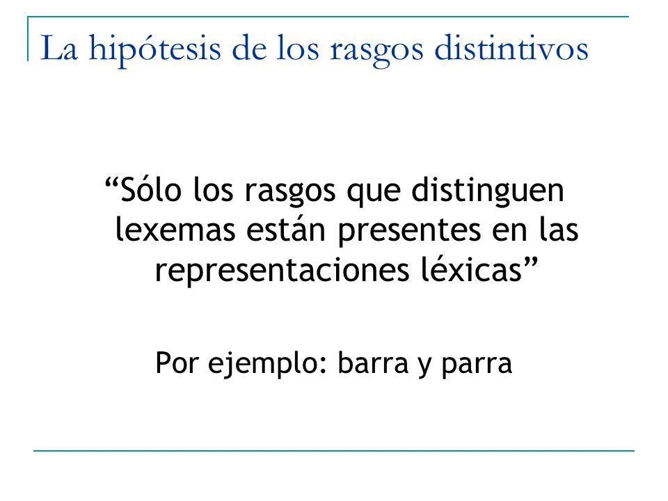 La hipótesis de los rasgos distintivos Sólo los rasgos que distinguen lexemas están presentes en las representaciones léxicas Por ejemplo: barra y par