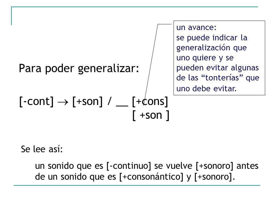 Para poder generalizar: [-cont] [+son] / __ [+cons] [ +son ] un avance: se puede indicar la generalización que uno quiere y se pueden evitar algunas d