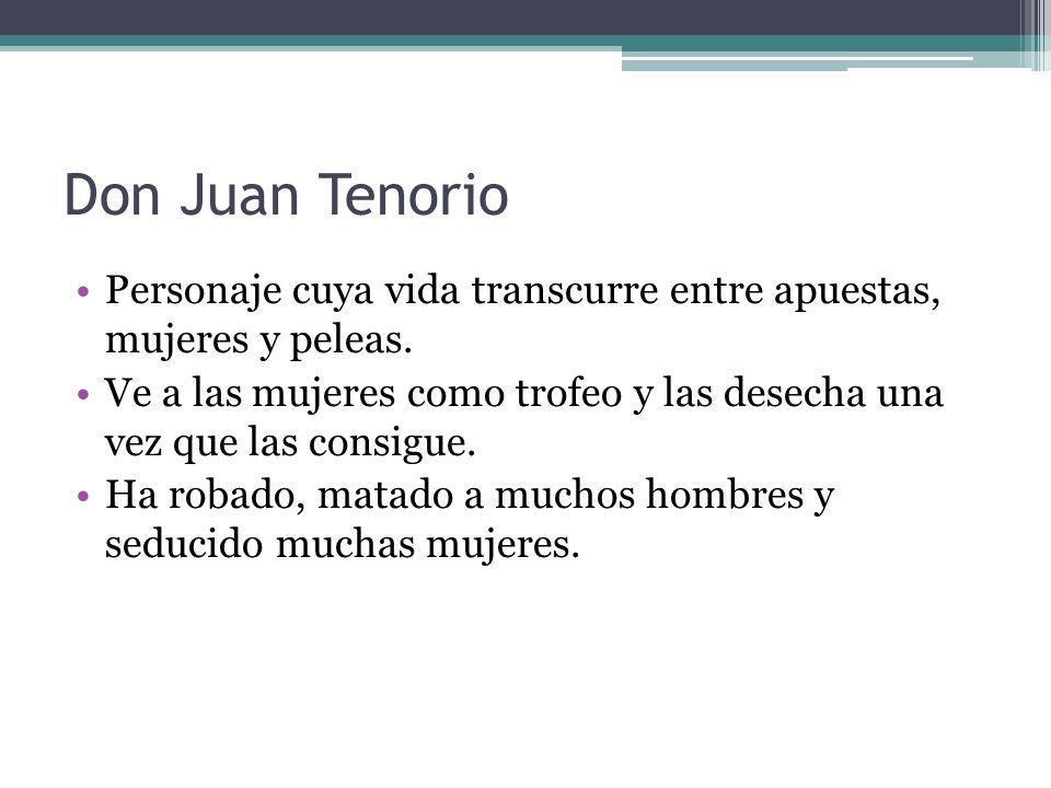 Don Juan Tenorio Personaje cuya vida transcurre entre apuestas, mujeres y peleas. Ve a las mujeres como trofeo y las desecha una vez que las consigue.