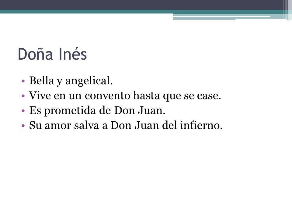 Doña Inés Bella y angelical. Vive en un convento hasta que se case. Es prometida de Don Juan. Su amor salva a Don Juan del infierno.