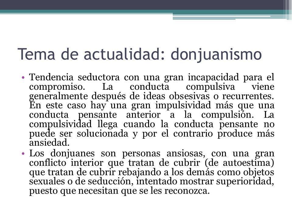 Tema de actualidad: donjuanismo Tendencia seductora con una gran incapacidad para el compromiso. La conducta compulsiva viene generalmente después de
