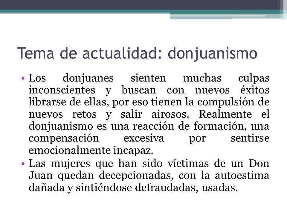Tema de actualidad: donjuanismo Los donjuanes sienten muchas culpas inconscientes y buscan con nuevos éxitos librarse de ellas, por eso tienen la comp