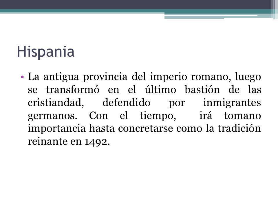 Hispania La antigua provincia del imperio romano, luego se transformó en el último bastión de las cristiandad, defendido por inmigrantes germanos. Con