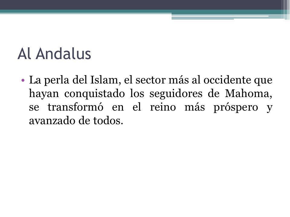 Al Andalus La perla del Islam, el sector más al occidente que hayan conquistado los seguidores de Mahoma, se transformó en el reino más próspero y ava