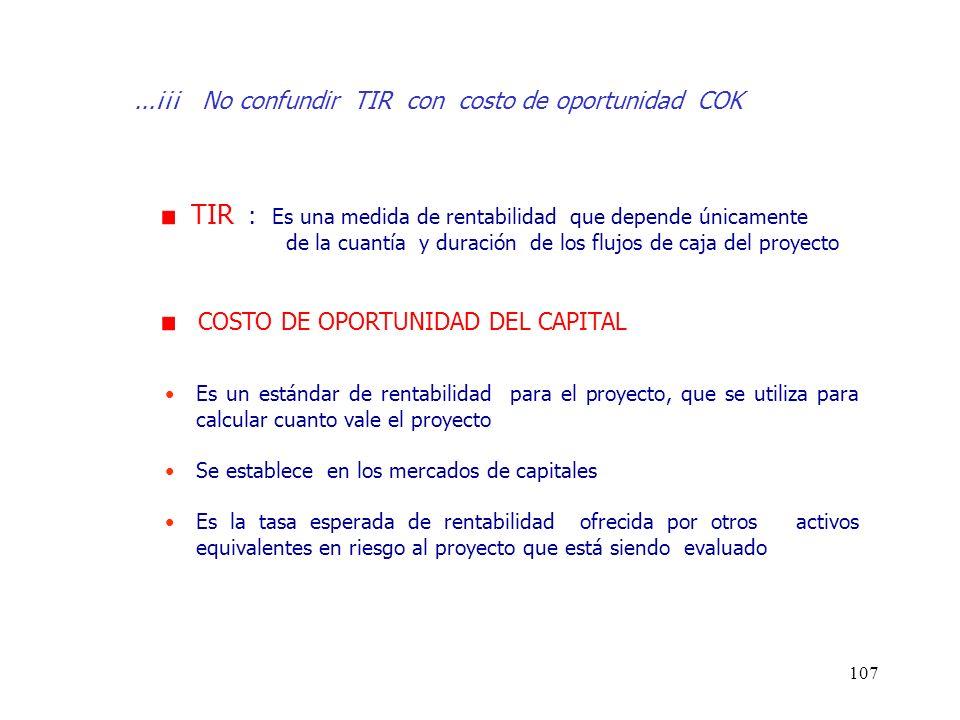 107...¡¡¡ No confundir TIR con costo de oportunidad COK TIR : Es una medida de rentabilidad que depende únicamente de la cuantía y duración de los flu