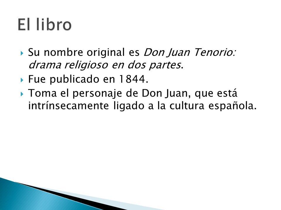Su nombre original es Don Juan Tenorio: drama religioso en dos partes. Fue publicado en 1844. Toma el personaje de Don Juan, que está intrínsecamente