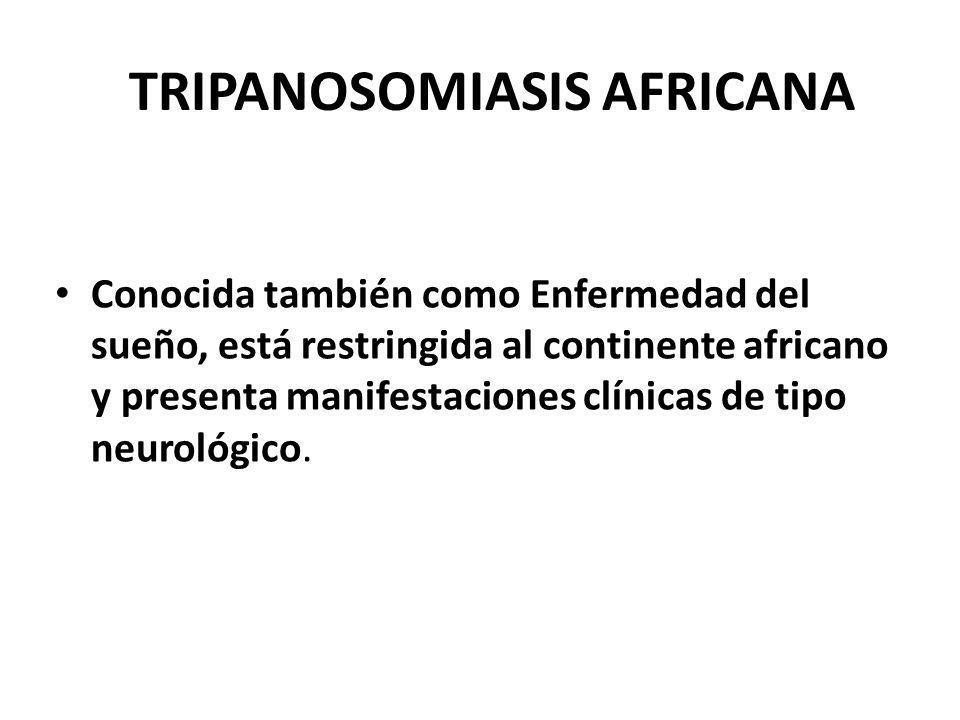 TRIPANOSOMIASIS AFRICANA Conocida también como Enfermedad del sueño, está restringida al continente africano y presenta manifestaciones clínicas de ti