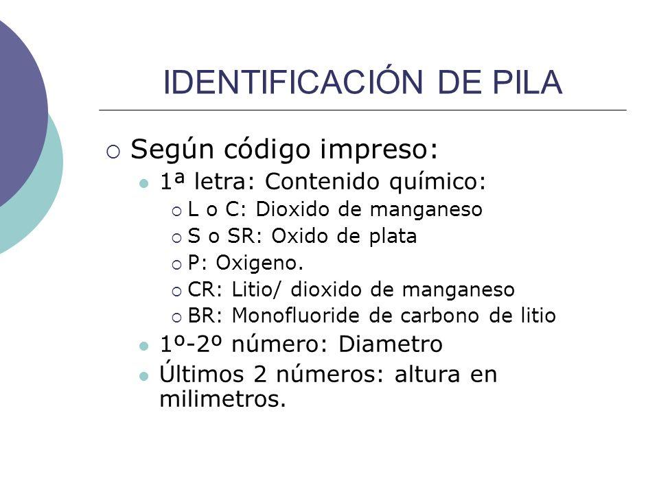 IDENTIFICACIÓN DE PILA Según código impreso: 1ª letra: Contenido químico: L o C: Dioxido de manganeso S o SR: Oxido de plata P: Oxigeno. CR: Litio/ di