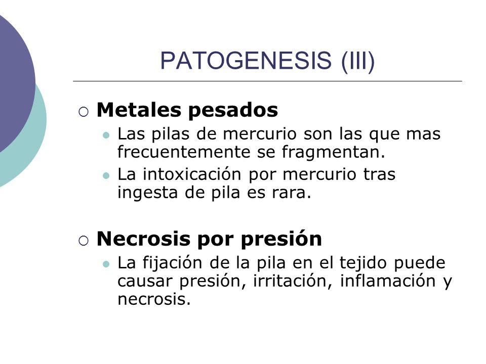 PATOGENESIS (III) Metales pesados Las pilas de mercurio son las que mas frecuentemente se fragmentan. La intoxicación por mercurio tras ingesta de pil