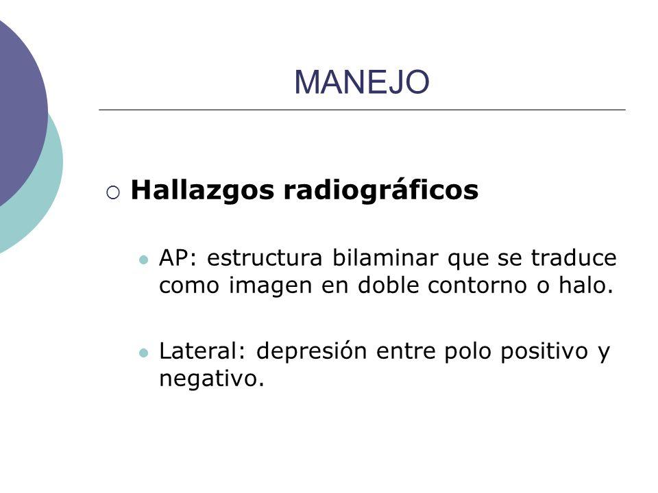 MANEJO Hallazgos radiográficos AP: estructura bilaminar que se traduce como imagen en doble contorno o halo. Lateral: depresión entre polo positivo y