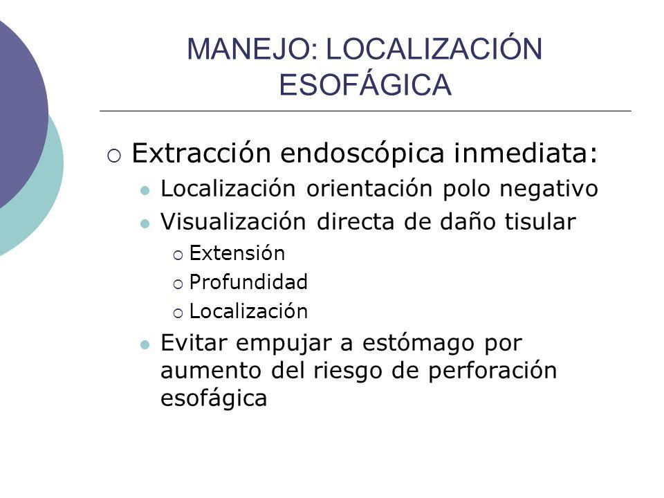MANEJO: LOCALIZACIÓN ESOFÁGICA Extracción endoscópica inmediata: Localización orientación polo negativo Visualización directa de daño tisular Extensió