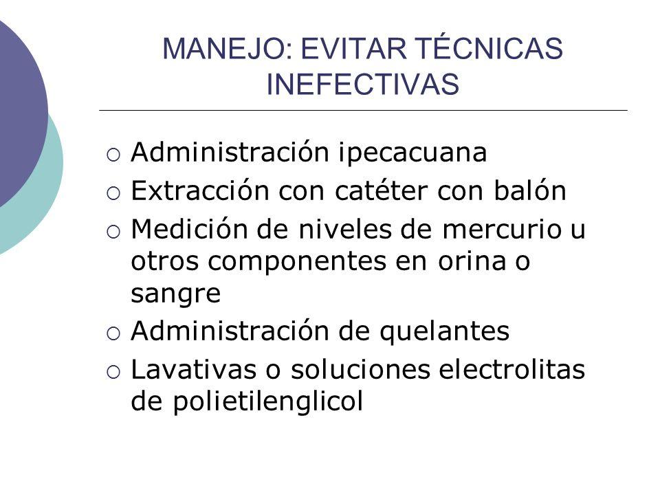 MANEJO: EVITAR TÉCNICAS INEFECTIVAS Administración ipecacuana Extracción con catéter con balón Medición de niveles de mercurio u otros componentes en