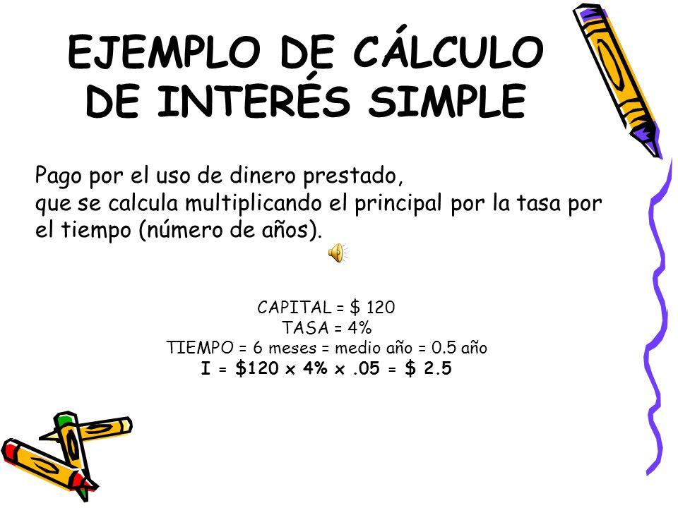 EJEMPLO DE CÁLCULO DE INTERÉS SIMPLE Pago por el uso de dinero prestado, que se calcula multiplicando el principal por la tasa por el tiempo (número d