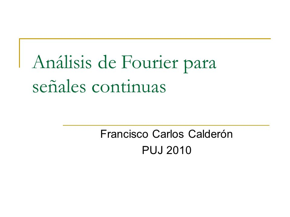 Análisis de Fourier para señales continuas Francisco Carlos Calderón PUJ 2010