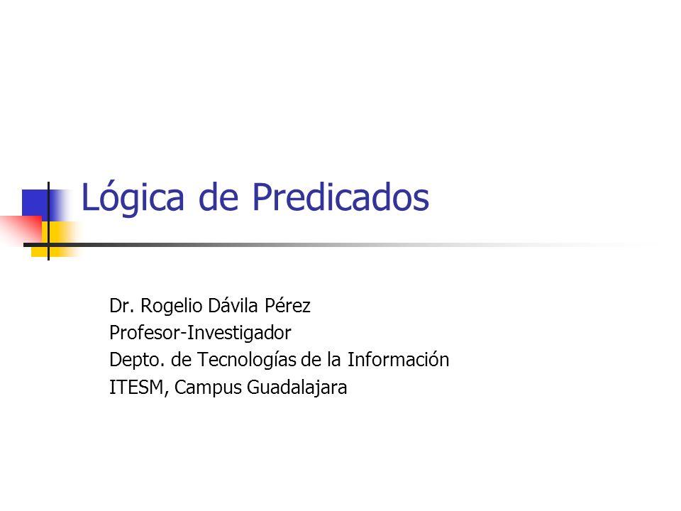 Lógica de Predicados Dr. Rogelio Dávila Pérez Profesor-Investigador Depto. de Tecnologías de la Información ITESM, Campus Guadalajara