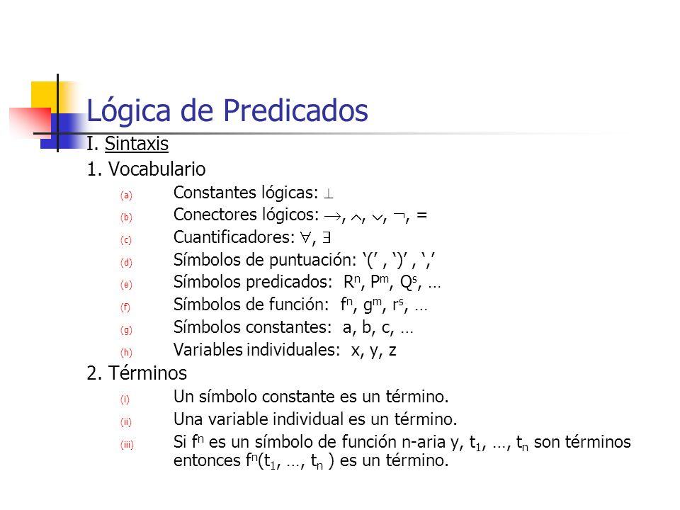 Lógica de Predicados I. Sintaxis 1. Vocabulario (a) Constantes lógicas: (b) Conectores lógicos:,,,, = (c) Cuantificadores:, (d) Símbolos de puntuación