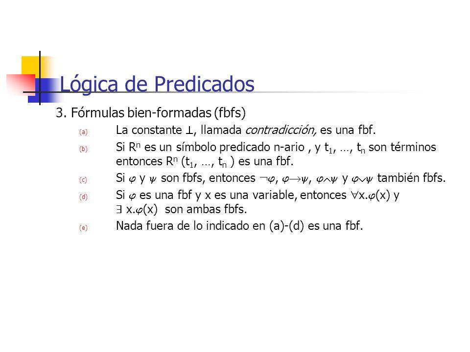 Lógica de Predicados 3. Fórmulas bien-formadas (fbfs) (a) La constante, llamada contradicción, es una fbf. (b) Si R n es un símbolo predicado n-ario,