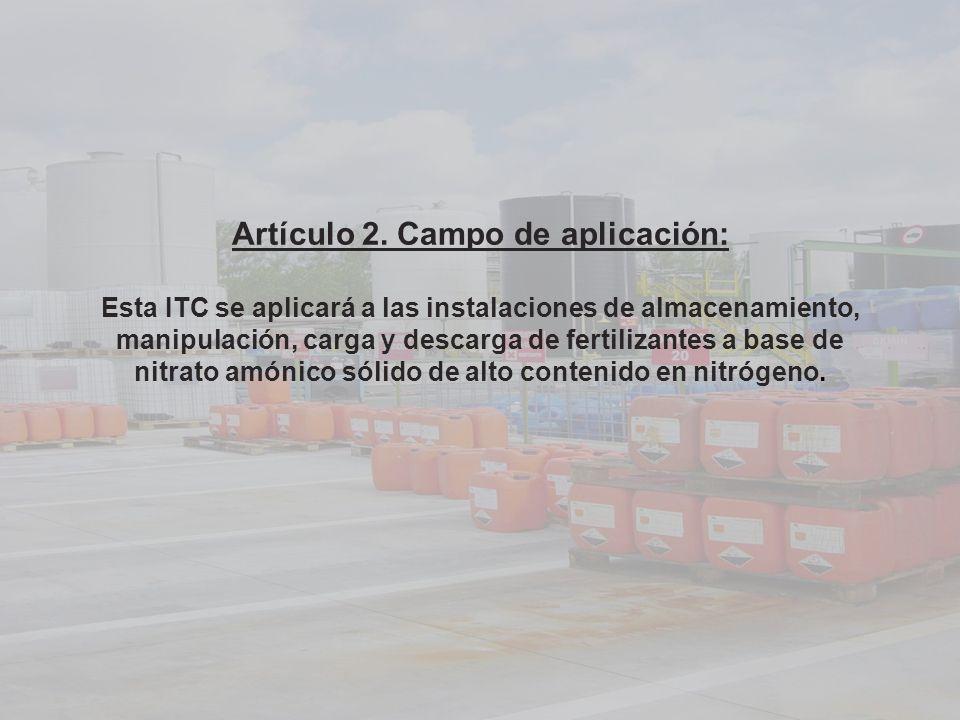 Artículo 2. Campo de aplicación: Esta ITC se aplicará a las instalaciones de almacenamiento, manipulación, carga y descarga de fertilizantes a base de