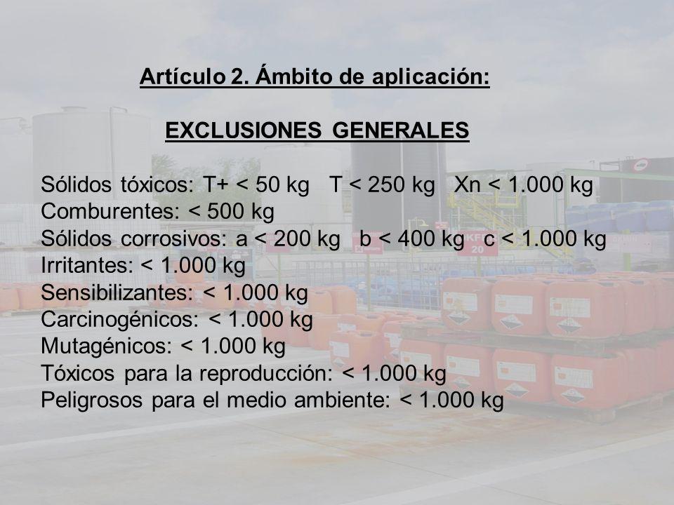 Artículo 2. Ámbito de aplicación: EXCLUSIONES GENERALES Sólidos tóxicos: T+ < 50 kg T < 250 kg Xn < 1.000 kg Comburentes: < 500 kg Sólidos corrosivos: