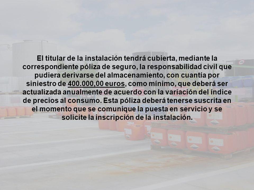 El titular de la instalación tendrá cubierta, mediante la correspondiente póliza de seguro, la responsabilidad civil que pudiera derivarse del almacen