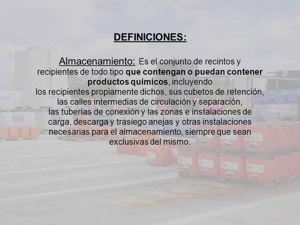 DEFINICIONES: Almacenamiento: Es el conjunto de recintos y recipientes de todo tipo que contengan o puedan contener productos químicos, incluyendo los