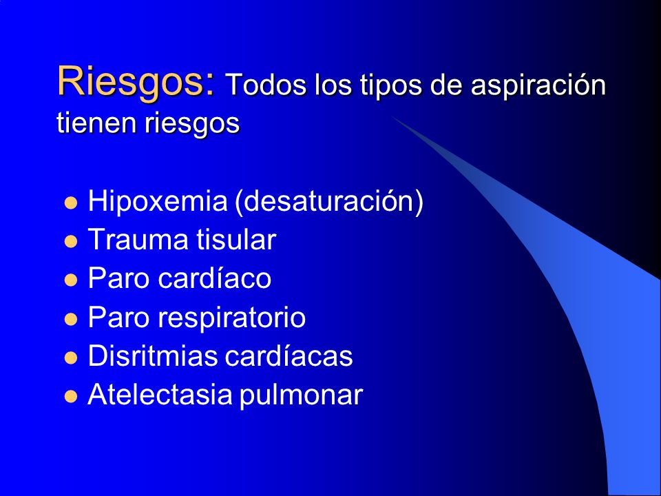 Riesgos: Todos los tipos de aspiración tienen riesgos Hipoxemia (desaturación) Trauma tisular Paro cardíaco Paro respiratorio Disritmias cardíacas Ate
