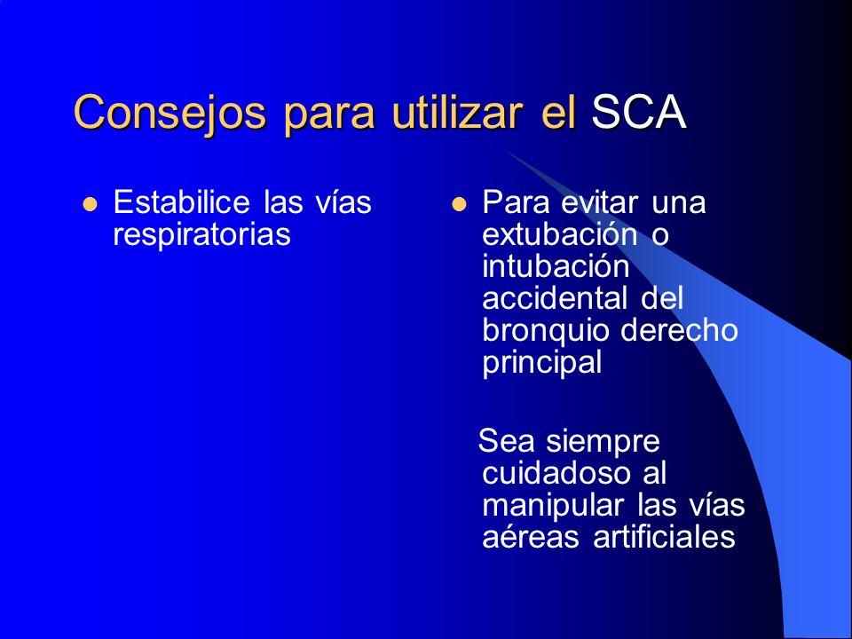 Consejos para utilizar el SCA Estabilice las vías respiratorias Para evitar una extubación o intubación accidental del bronquio derecho principal Sea