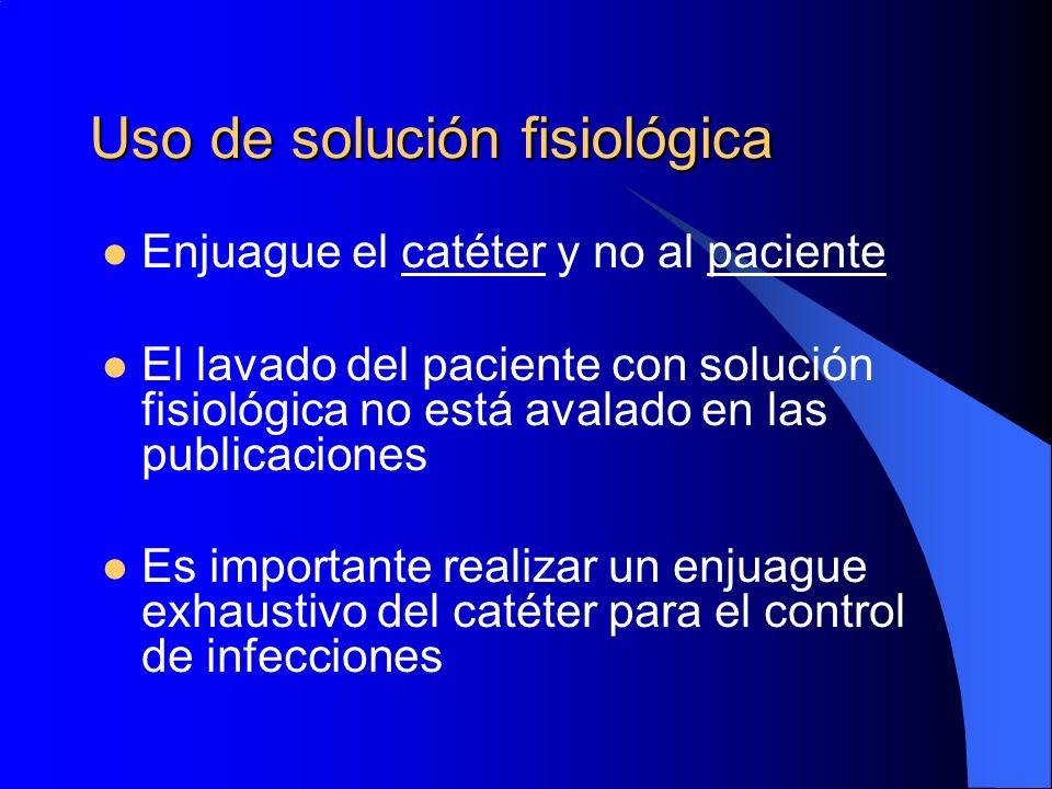 Uso de solución fisiológica Enjuague el catéter y no al paciente El lavado del paciente con solución fisiológica no está avalado en las publicaciones