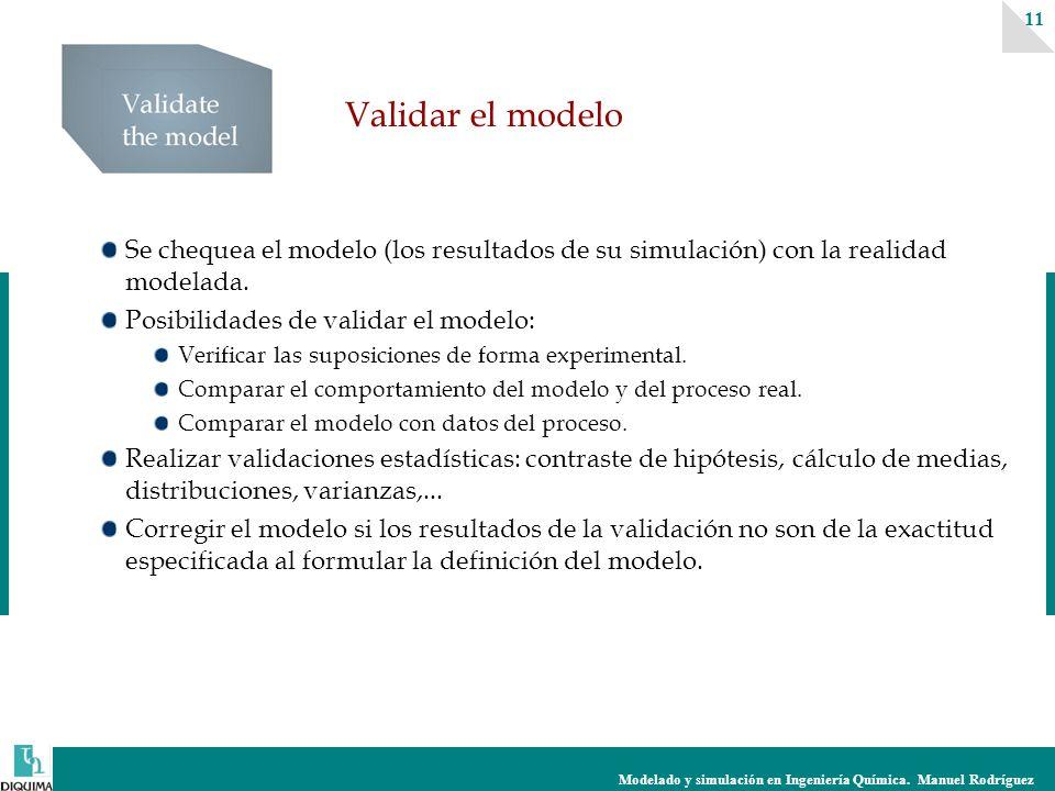 Modelado y simulación en Ingeniería Química. Manuel Rodríguez 11 Validar el modelo Se chequea el modelo (los resultados de su simulación) con la reali