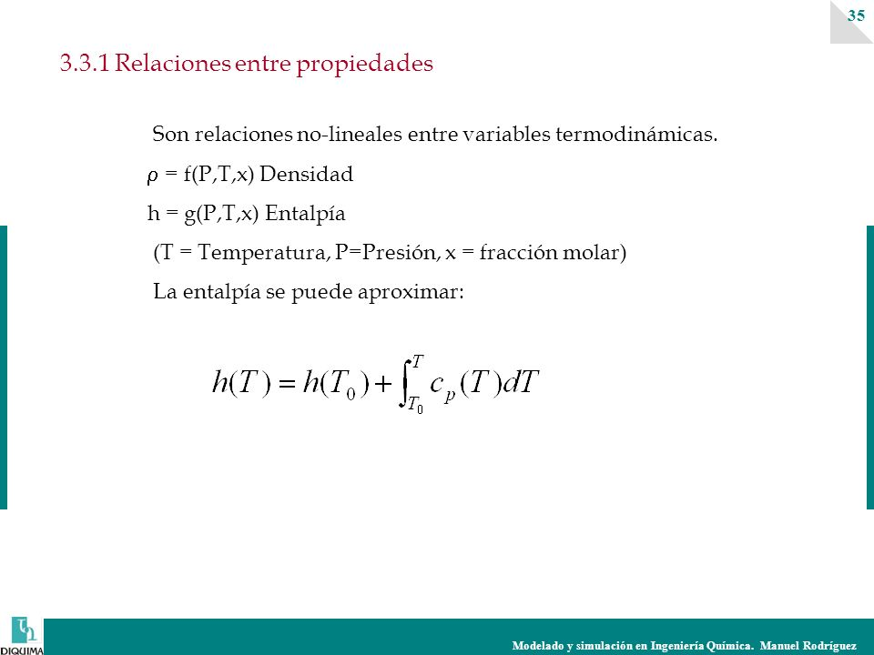 Modelado y simulación en Ingeniería Química. Manuel Rodríguez 35 3.3.1 Relaciones entre propiedades Son relaciones no-lineales entre variables termodi
