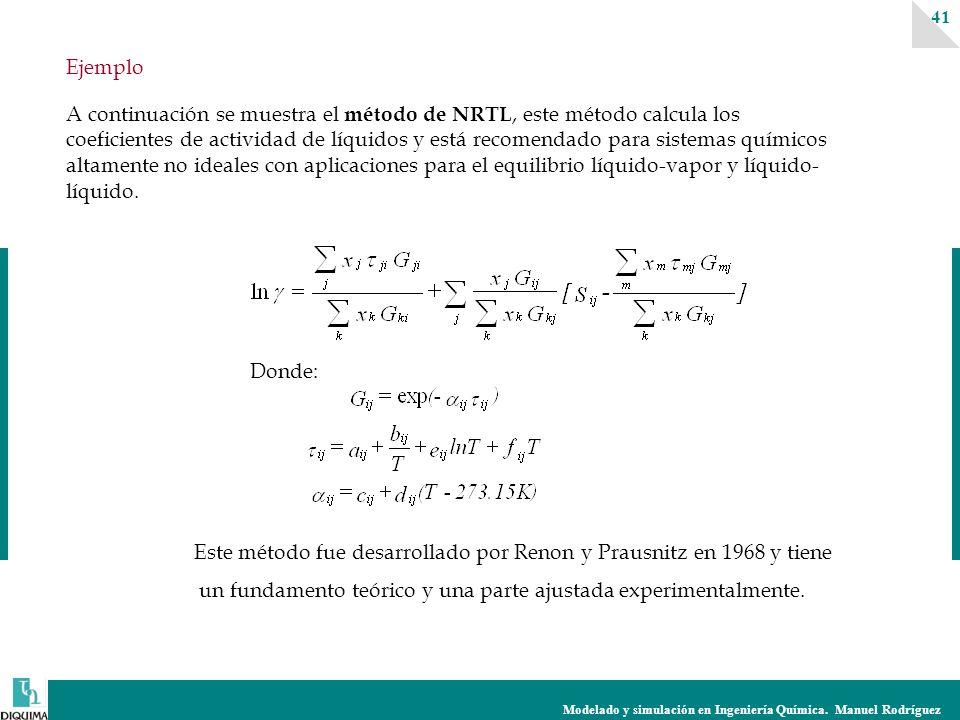 Modelado y simulación en Ingeniería Química. Manuel Rodríguez 41 A continuación se muestra el método de NRTL, este método calcula los coeficientes de