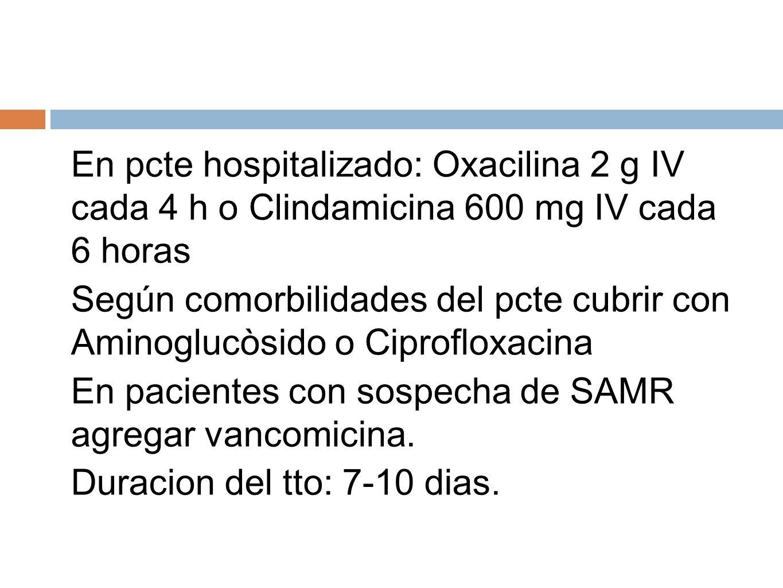 En pcte hospitalizado: Oxacilina 2 g IV cada 4 h o Clindamicina 600 mg IV cada 6 horas Según comorbilidades del pcte cubrir con Aminoglucòsido o Cipro