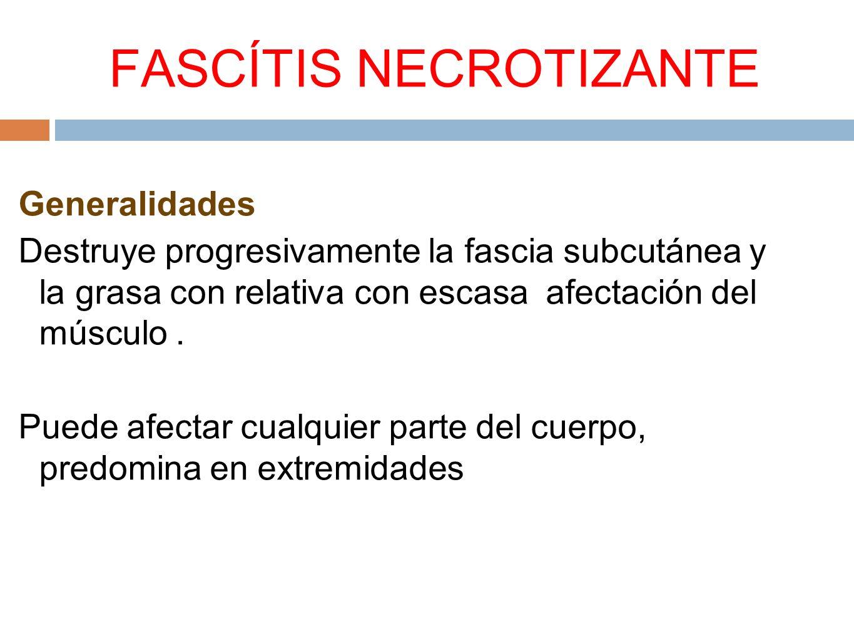 FASCÍTIS NECROTIZANTE Generalidades Destruye progresivamente la fascia subcutánea y la grasa con relativa con escasa afectación del músculo. Puede afe