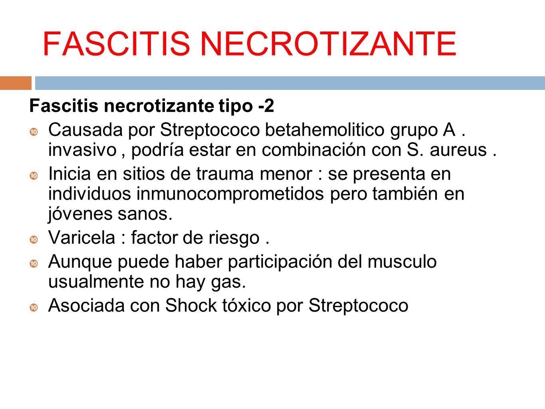FASCITIS NECROTIZANTE Fascitis necrotizante tipo -2 Causada por Streptococo betahemolitico grupo A. invasivo, podría estar en combinación con S. aureu
