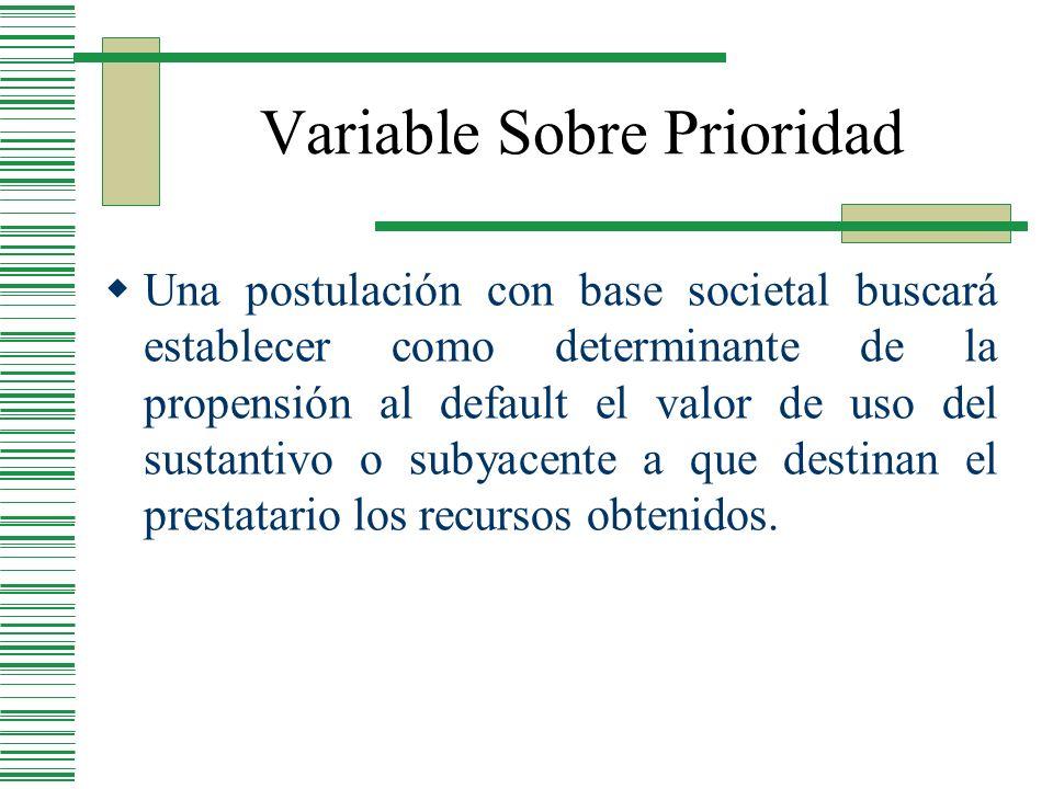 Variable Sobre Prioridad Una postulación con base societal buscará establecer como determinante de la propensión al default el valor de uso del sustan