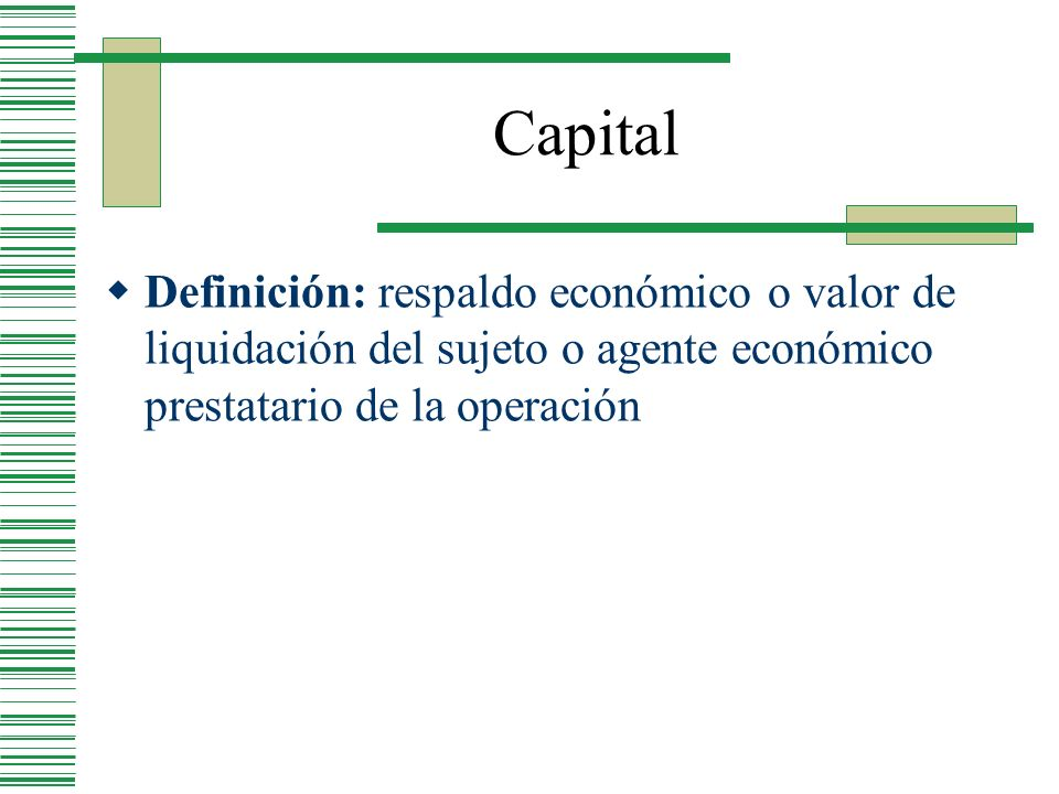 Capital Definición: respaldo económico o valor de liquidación del sujeto o agente económico prestatario de la operación